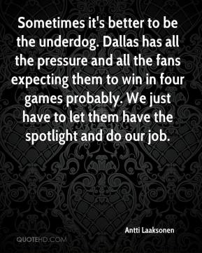 Antti Laaksonen - Sometimes it's better to be the underdog. Dallas has all the pressure and all the fans expecting them to win in four games probably. We just have to let them have the spotlight and do our job.