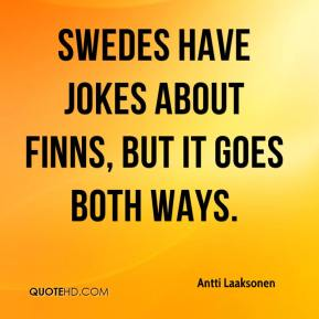 Antti Laaksonen - Swedes have jokes about Finns, but it goes both ways.