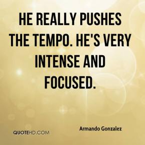 Armando Gonzalez - He really pushes the tempo. He's very intense and focused.