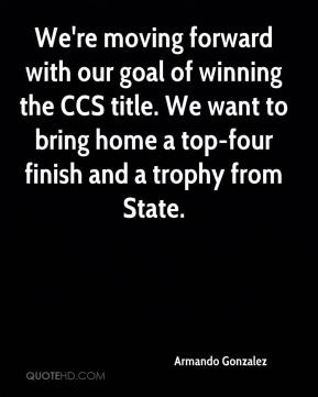 Armando Gonzalez - We're moving forward with our goal of winning the CCS title. We want to bring home a top-four finish and a trophy from State.