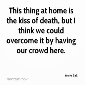 Arnie Ball - This thing at home is the kiss of death, but I think we could overcome it by having our crowd here.