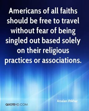 Arsalan Iftikhar - Americans of all faiths should be free to travel without fear of being singled out based solely on their religious practices or associations.