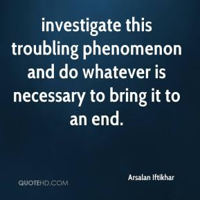 Arsalan Iftikhar - investigate this troubling phenomenon and do whatever is necessary to bring it to an end.