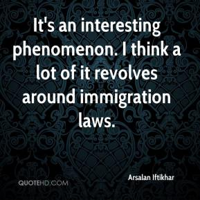 Arsalan Iftikhar - It's an interesting phenomenon. I think a lot of it revolves around immigration laws.