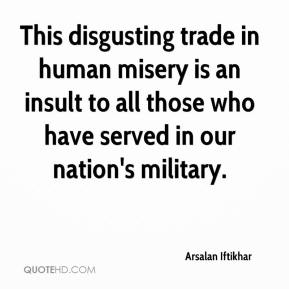 Arsalan Iftikhar - This disgusting trade in human misery is an insult to all those who have served in our nation's military.