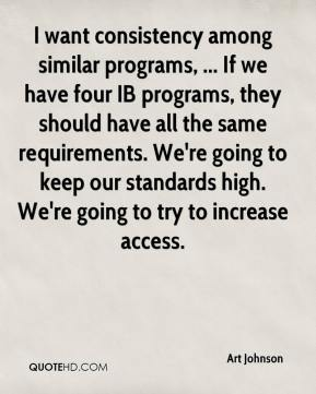 Art Johnson - I want consistency among similar programs, ... If we have four IB programs, they should have all the same requirements. We're going to keep our standards high. We're going to try to increase access.
