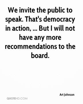 We invite the public to speak. That's democracy in action, ... But I will not have any more recommendations to the board.