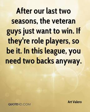 Art Valero - After our last two seasons, the veteran guys just want to win. If they're role players, so be it. In this league, you need two backs anyway.