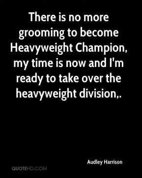 Audley Harrison - There is no more grooming to become Heavyweight Champion, my time is now and I'm ready to take over the heavyweight division.