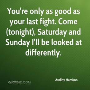 You're only as good as your last fight. Come (tonight), Saturday and Sunday I'll be looked at differently.