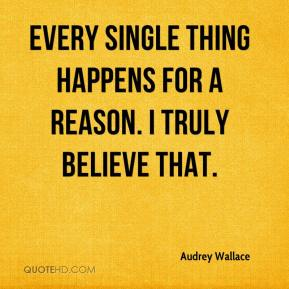 Audrey Wallace - Every single thing happens for a reason. I truly believe that.