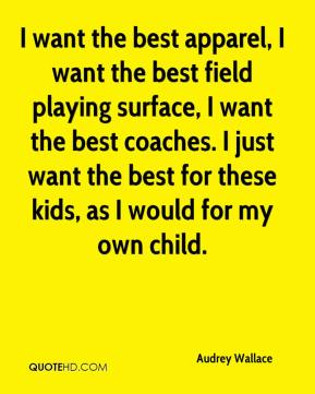 Audrey Wallace - I want the best apparel, I want the best field playing surface, I want the best coaches. I just want the best for these kids, as I would for my own child.