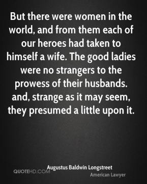 But there were women in the world, and from them each of our heroes had taken to himself a wife. The good ladies were no strangers to the prowess of their husbands. and, strange as it may seem, they presumed a little upon it.