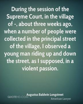 Augustus Baldwin Longstreet - During the session of the Supreme Court, in the village of -, about three weeks ago, when a number of people were collected in the principal street of the village, I observed a young man riding up and down the street, as I supposed, in a violent passion.