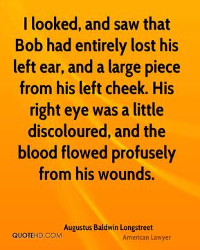 Augustus Baldwin Longstreet - I looked, and saw that Bob had entirely lost his left ear, and a large piece from his left cheek. His right eye was a little discoloured, and the blood flowed profusely from his wounds.