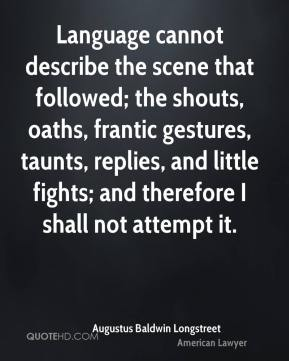 Augustus Baldwin Longstreet - Language cannot describe the scene that followed; the shouts, oaths, frantic gestures, taunts, replies, and little fights; and therefore I shall not attempt it.