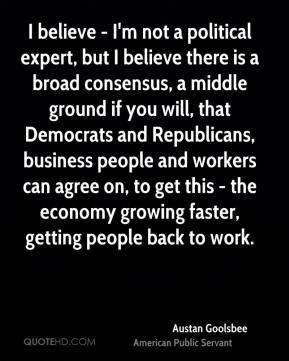 I believe - I'm not a political expert, but I believe there is a broad consensus, a middle ground if you will, that Democrats and Republicans, business people and workers can agree on, to get this - the economy growing faster, getting people back to work.