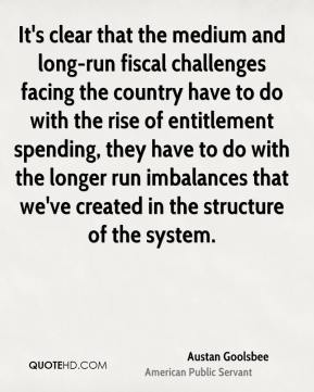 Austan Goolsbee - It's clear that the medium and long-run fiscal challenges facing the country have to do with the rise of entitlement spending, they have to do with the longer run imbalances that we've created in the structure of the system.