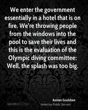 Austan Goolsbee - We enter the government essentially in a hotel that is on fire. We're throwing people from the windows into the pool to save their lives and this is the evaluation of the Olympic diving committee: Well, the splash was too big.