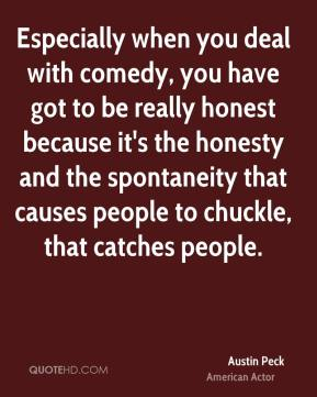 Austin Peck - Especially when you deal with comedy, you have got to be really honest because it's the honesty and the spontaneity that causes people to chuckle, that catches people.