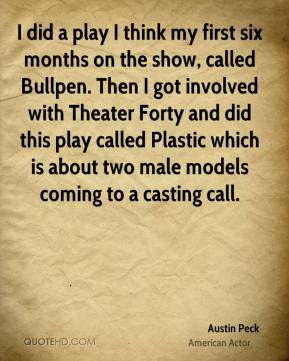 Austin Peck - I did a play I think my first six months on the show, called Bullpen. Then I got involved with Theater Forty and did this play called Plastic which is about two male models coming to a casting call.