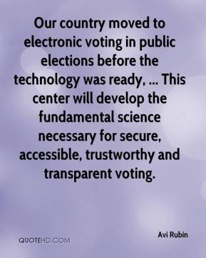 Avi Rubin - Our country moved to electronic voting in public elections before the technology was ready, ... This center will develop the fundamental science necessary for secure, accessible, trustworthy and transparent voting.