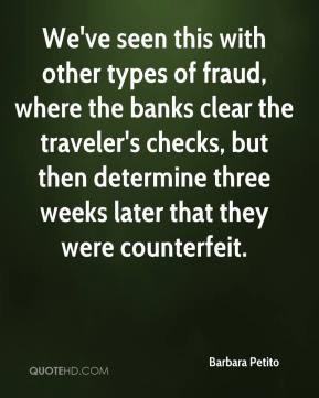 Barbara Petito - We've seen this with other types of fraud, where the banks clear the traveler's checks, but then determine three weeks later that they were counterfeit.