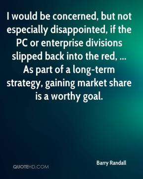 Barry Randall - I would be concerned, but not especially disappointed, if the PC or enterprise divisions slipped back into the red, ... As part of a long-term strategy, gaining market share is a worthy goal.