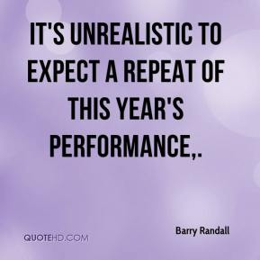 Barry Randall - It's unrealistic to expect a repeat of this year's performance.