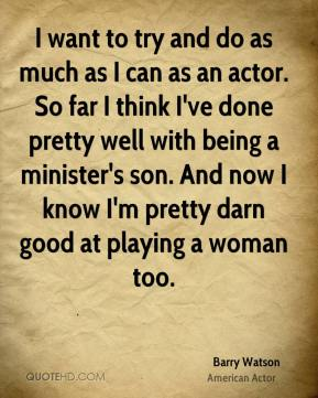 Barry Watson - I want to try and do as much as I can as an actor. So far I think I've done pretty well with being a minister's son. And now I know I'm pretty darn good at playing a woman too.