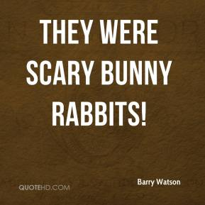 Barry Watson - They were scary bunny rabbits!