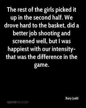 Bary Judd - The rest of the girls picked it up in the second half. We drove hard to the basket, did a better job shooting and screened well, but I was happiest with our intensity-that was the difference in the game.