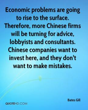 Economic problems are going to rise to the surface. Therefore, more Chinese firms will be turning for advice, lobbyists and consultants. Chinese companies want to invest here, and they don't want to make mistakes.