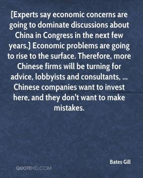 Bates Gill - [Experts say economic concerns are going to dominate discussions about China in Congress in the next few years.] Economic problems are going to rise to the surface. Therefore, more Chinese firms will be turning for advice, lobbyists and consultants, ... Chinese companies want to invest here, and they don't want to make mistakes.