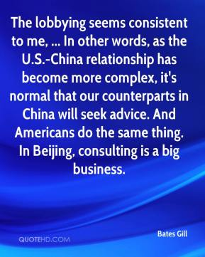 Bates Gill - The lobbying seems consistent to me, ... In other words, as the U.S.-China relationship has become more complex, it's normal that our counterparts in China will seek advice. And Americans do the same thing. In Beijing, consulting is a big business.