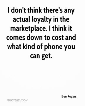 Ben Rogers - I don't think there's any actual loyalty in the marketplace. I think it comes down to cost and what kind of phone you can get.