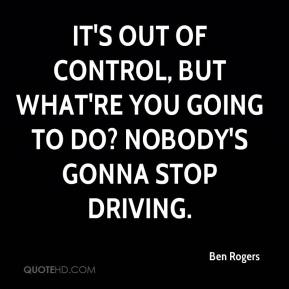 It's out of control, but what're you going to do? Nobody's gonna stop driving.