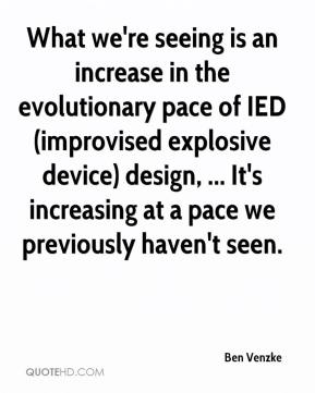 Ben Venzke - What we're seeing is an increase in the evolutionary pace of IED (improvised explosive device) design, ... It's increasing at a pace we previously haven't seen.
