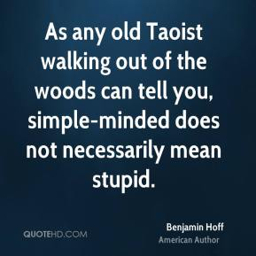 Benjamin Hoff - As any old Taoist walking out of the woods can tell you, simple-minded does not necessarily mean stupid.