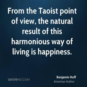 From the Taoist point of view, the natural result of this harmonious way of living is happiness.