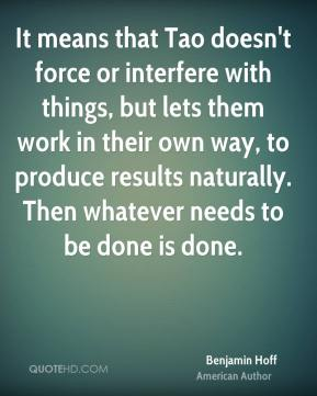 It means that Tao doesn't force or interfere with things, but lets them work in their own way, to produce results naturally. Then whatever needs to be done is done.
