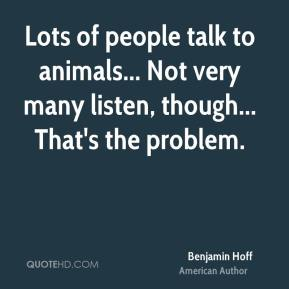 Benjamin Hoff - Lots of people talk to animals... Not very many listen, though... That's the problem.