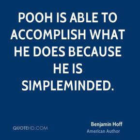 Pooh is able to accomplish what he does because he is simpleminded.