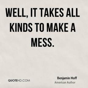 Benjamin Hoff - Well, it takes all kinds to make a mess.