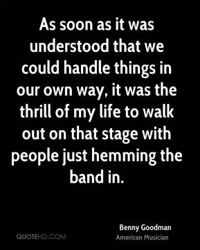 Benny Goodman - As soon as it was understood that we could handle things in our own way, it was the thrill of my life to walk out on that stage with people just hemming the band in.