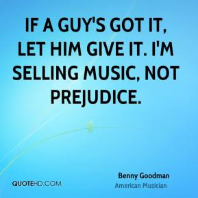 If a guy's got it, let him give it. I'm selling music, not prejudice.