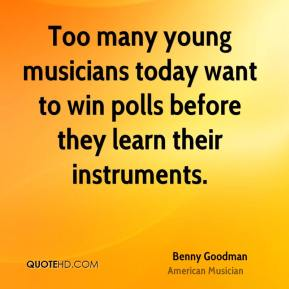 Too many young musicians today want to win polls before they learn their instruments.
