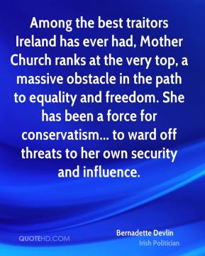 Bernadette Devlin - Among the best traitors Ireland has ever had, Mother Church ranks at the very top, a massive obstacle in the path to equality and freedom. She has been a force for conservatism... to ward off threats to her own security and influence.