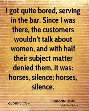 I got quite bored, serving in the bar. Since I was there, the customers wouldn't talk about women, and with half their subject matter denied them, it was: horses, silence; horses, silence.