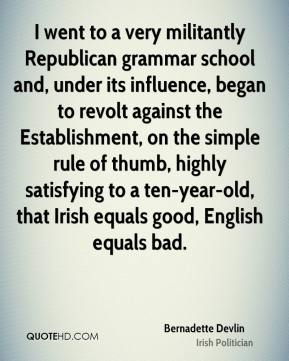 Bernadette Devlin - I went to a very militantly Republican grammar school and, under its influence, began to revolt against the Establishment, on the simple rule of thumb, highly satisfying to a ten-year-old, that Irish equals good, English equals bad.